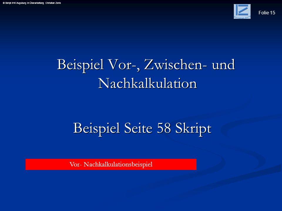 Folie 15 © Skript IHK Augsburg in Überarbeitung Christian Zerle Beispiel Vor-, Zwischen- und Nachkalkulation Beispiel Vor-, Zwischen- und Nachkalkulat