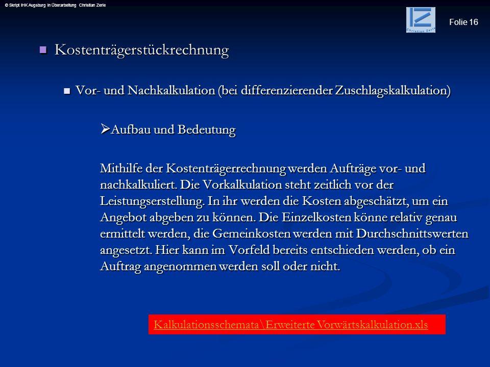 Folie 16 © Skript IHK Augsburg in Überarbeitung Christian Zerle Kostenträgerstückrechnung Kostenträgerstückrechnung Vor- und Nachkalkulation (bei diff
