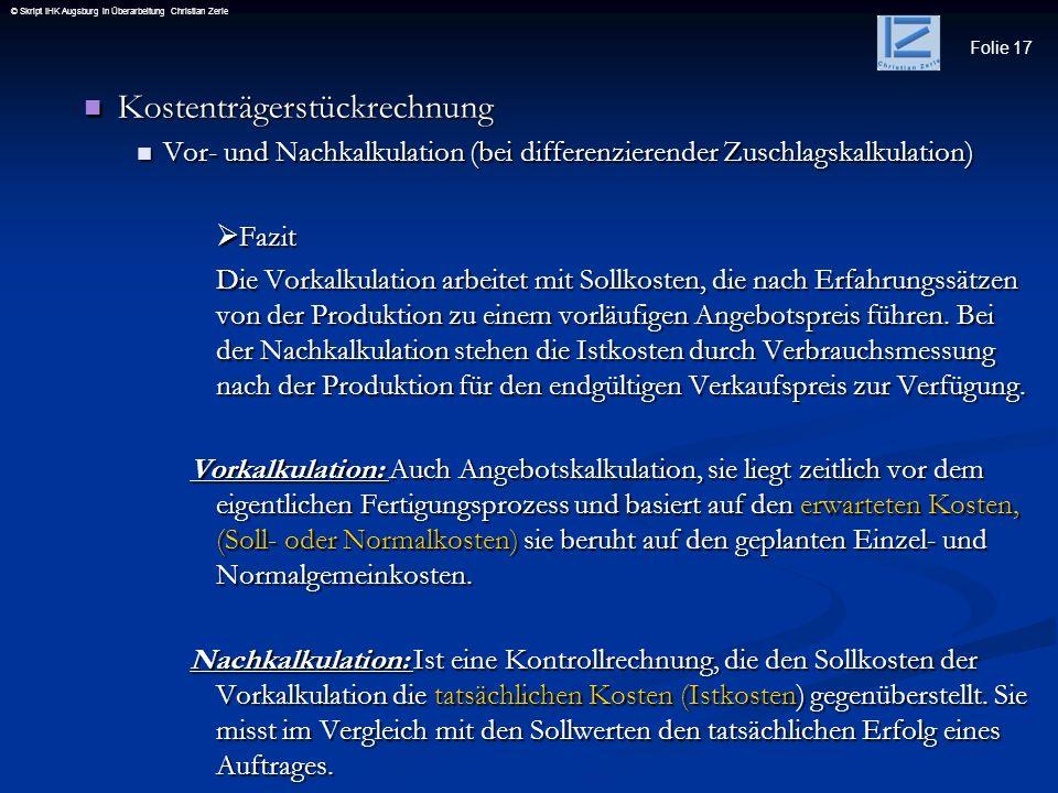 Folie 17 © Skript IHK Augsburg in Überarbeitung Christian Zerle Kostenträgerstückrechnung Kostenträgerstückrechnung Vor- und Nachkalkulation (bei diff