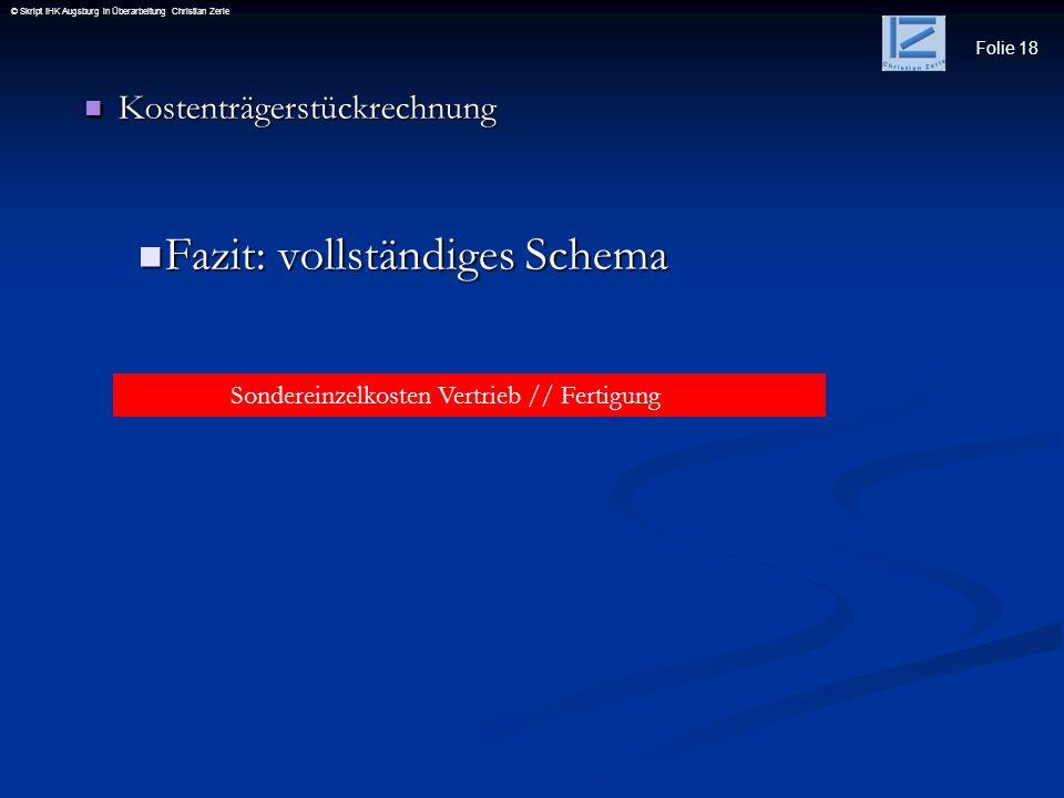 Folie 18 © Skript IHK Augsburg in Überarbeitung Christian Zerle Kostenträgerstückrechnung Kostenträgerstückrechnung Fazit: vollständiges Schema Fazit: