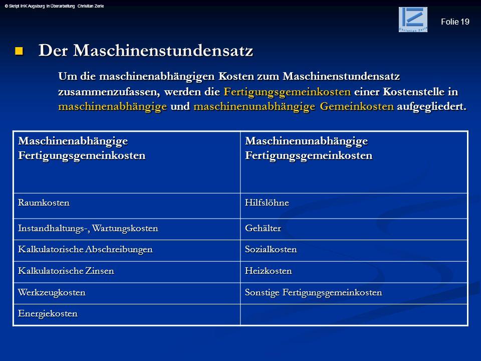 Folie 19 © Skript IHK Augsburg in Überarbeitung Christian Zerle Der Maschinenstundensatz Der Maschinenstundensatz Um die maschinenabhängigen Kosten zu