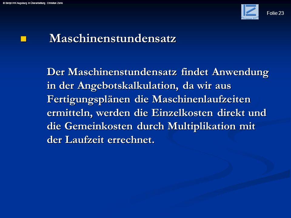 Folie 23 © Skript IHK Augsburg in Überarbeitung Christian Zerle Maschinenstundensatz Maschinenstundensatz Der Maschinenstundensatz findet Anwendung in
