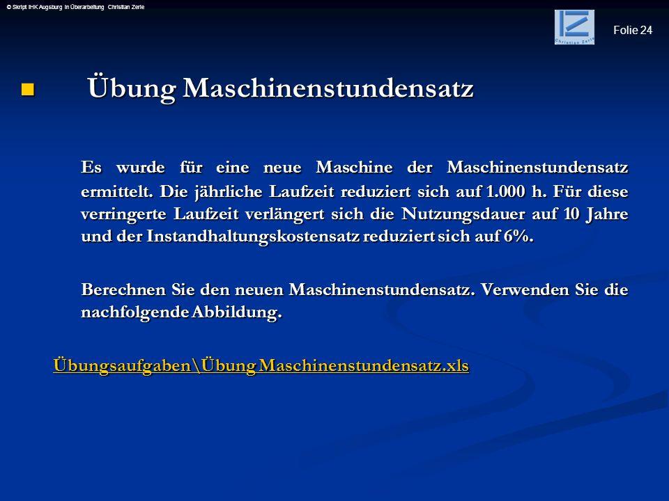 Folie 24 © Skript IHK Augsburg in Überarbeitung Christian Zerle Übung Maschinenstundensatz Übung Maschinenstundensatz Es wurde für eine neue Maschine