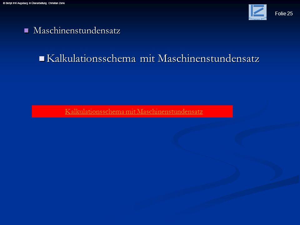 Folie 25 © Skript IHK Augsburg in Überarbeitung Christian Zerle Maschinenstundensatz Maschinenstundensatz Kalkulationsschema mit Maschinenstundensatz