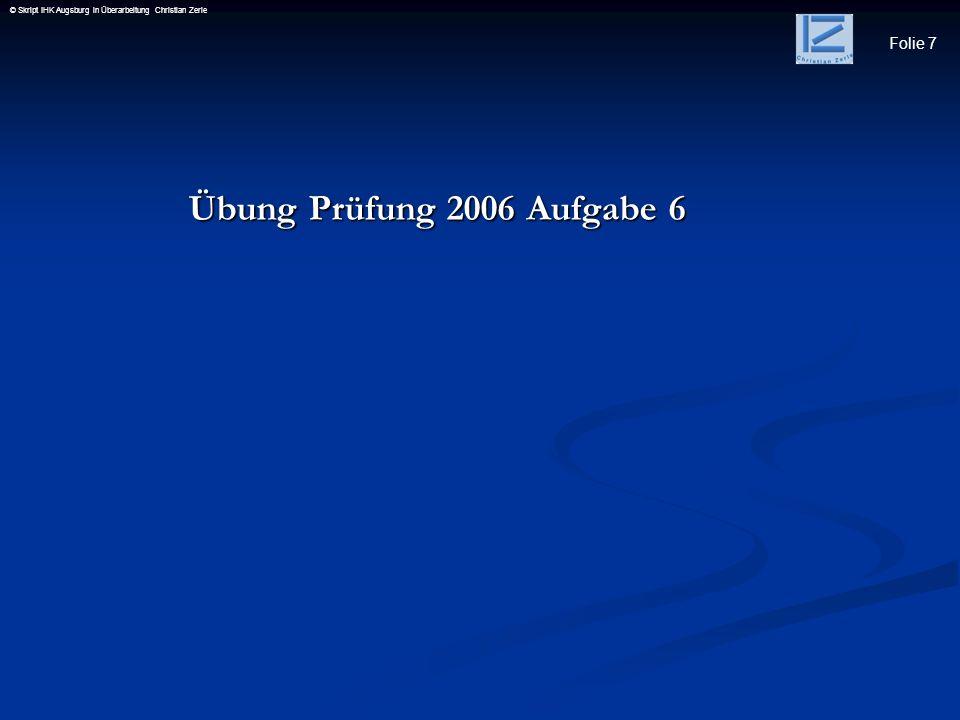 Folie 7 © Skript IHK Augsburg in Überarbeitung Christian Zerle Übung Prüfung 2006 Aufgabe 6 Übung Prüfung 2006 Aufgabe 6