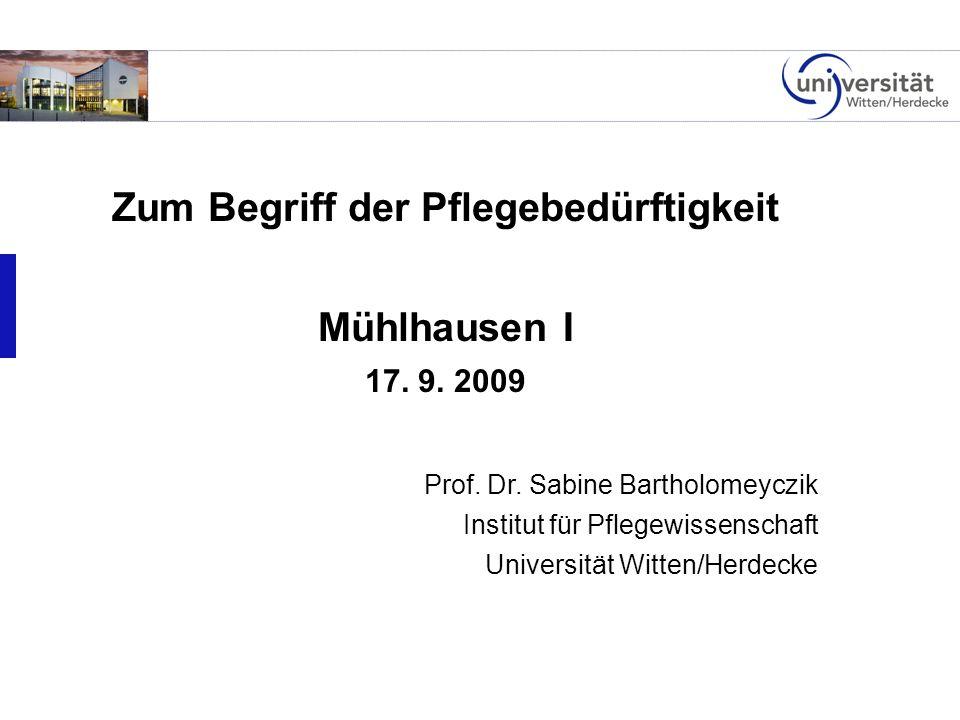 Zum Begriff der Pflegebedürftigkeit Mühlhausen I 17. 9. 2009 Prof. Dr. Sabine Bartholomeyczik Institut für Pflegewissenschaft Universität Witten/Herde