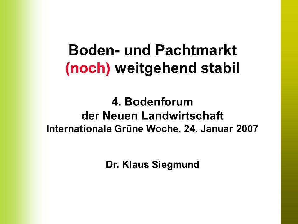 Boden- und Pachtmarkt (noch) weitgehend stabil 4. Bodenforum der Neuen Landwirtschaft Internationale Grüne Woche, 24. Januar 2007 Dr. Klaus Siegmund