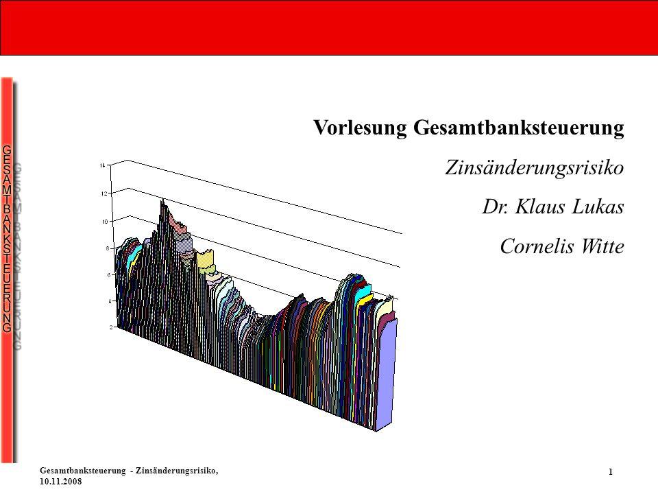 1 Gesamtbanksteuerung - Zinsänderungsrisiko, 10.11.2008 Vorlesung Gesamtbanksteuerung Zinsänderungsrisiko Dr. Klaus Lukas Cornelis Witte