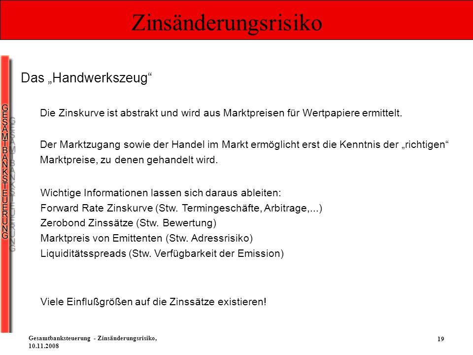 19 Gesamtbanksteuerung - Zinsänderungsrisiko, 10.11.2008 Zinsänderungsrisiko Das Handwerkszeug Die Zinskurve ist abstrakt und wird aus Marktpreisen fü