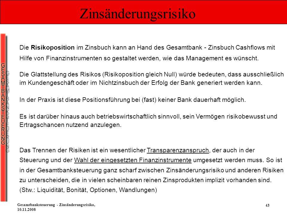 43 Gesamtbanksteuerung - Zinsänderungsrisiko, 10.11.2008 Zinsänderungsrisiko Die Risikoposition im Zinsbuch kann an Hand des Gesamtbank - Zinsbuch Cas