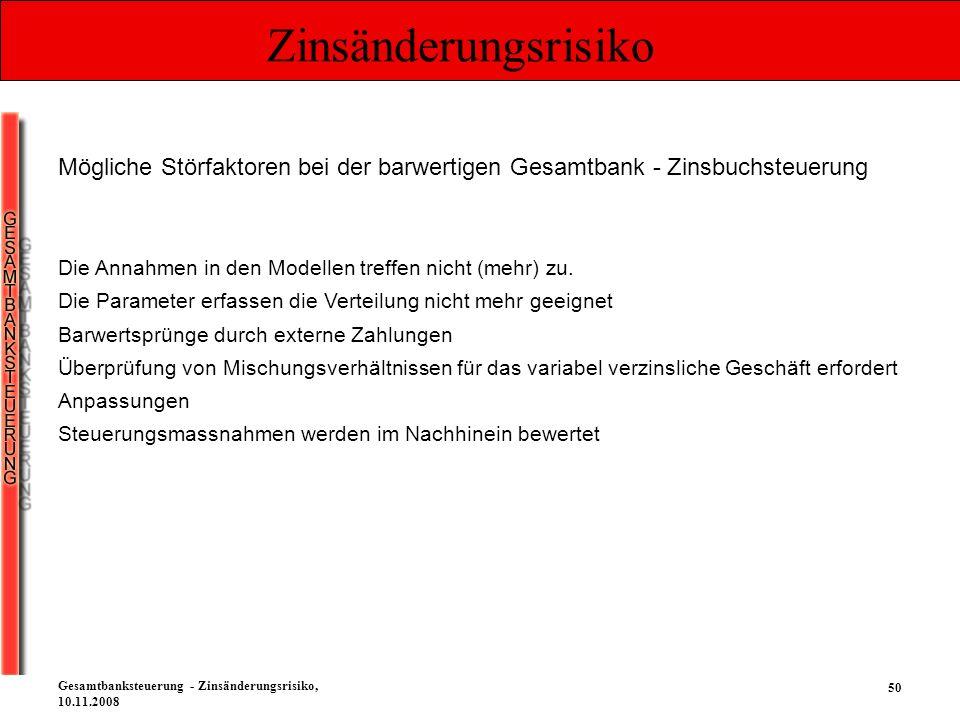 50 Gesamtbanksteuerung - Zinsänderungsrisiko, 10.11.2008 Zinsänderungsrisiko Mögliche Störfaktoren bei der barwertigen Gesamtbank - Zinsbuchsteuerung