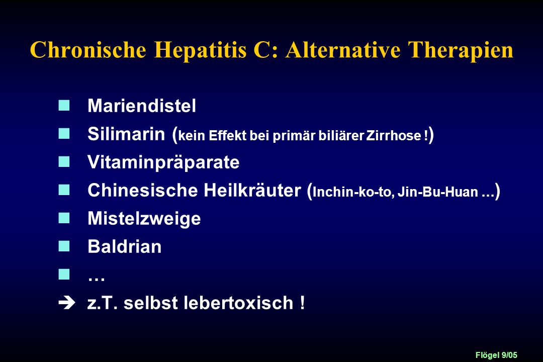 Flögel 9/05 Chronische Hepatitis C: Alternative Therapien Mariendistel Silimarin ( kein Effekt bei primär biliärer Zirrhose ! ) Vitaminpräparate Chine