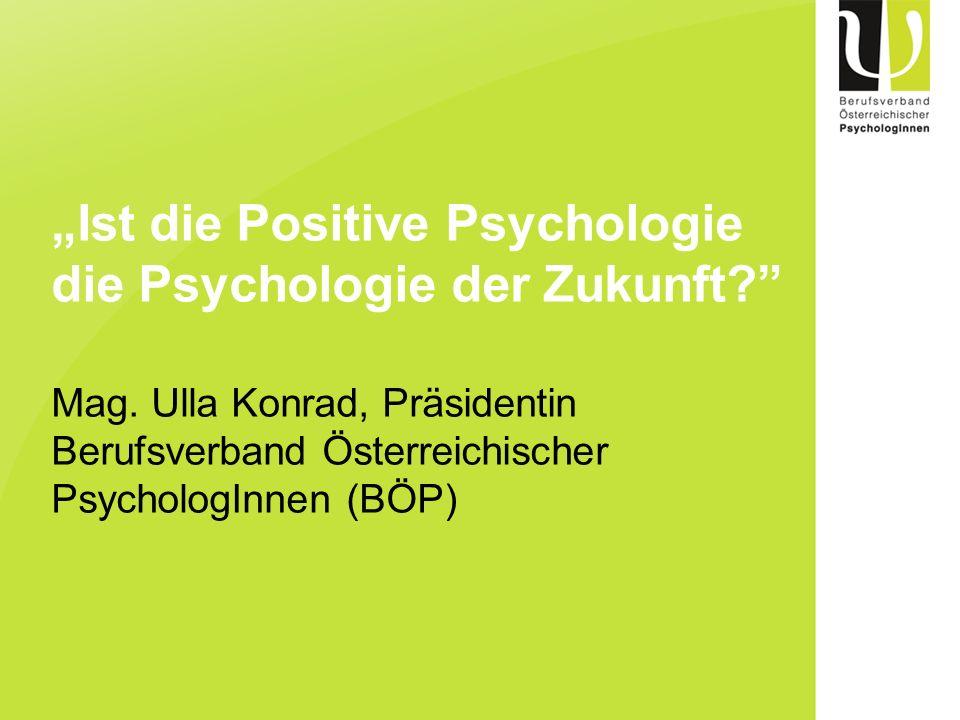 Ist die Positive Psychologie die Psychologie der Zukunft? Mag. Ulla Konrad, Präsidentin Berufsverband Österreichischer PsychologInnen (BÖP)
