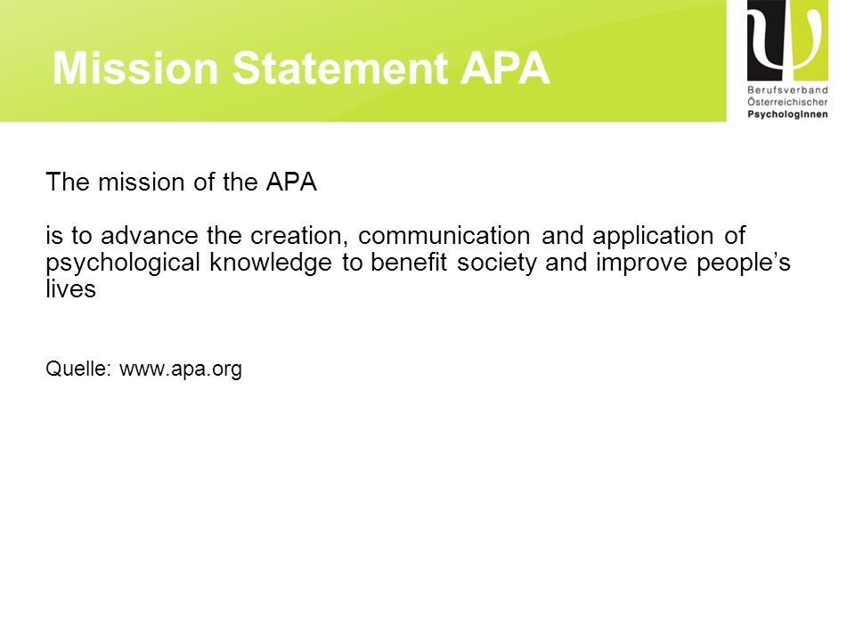 The mission of the APA is to advance the creation, communication and application of psychological knowledge to benefit society and improve peoples liv