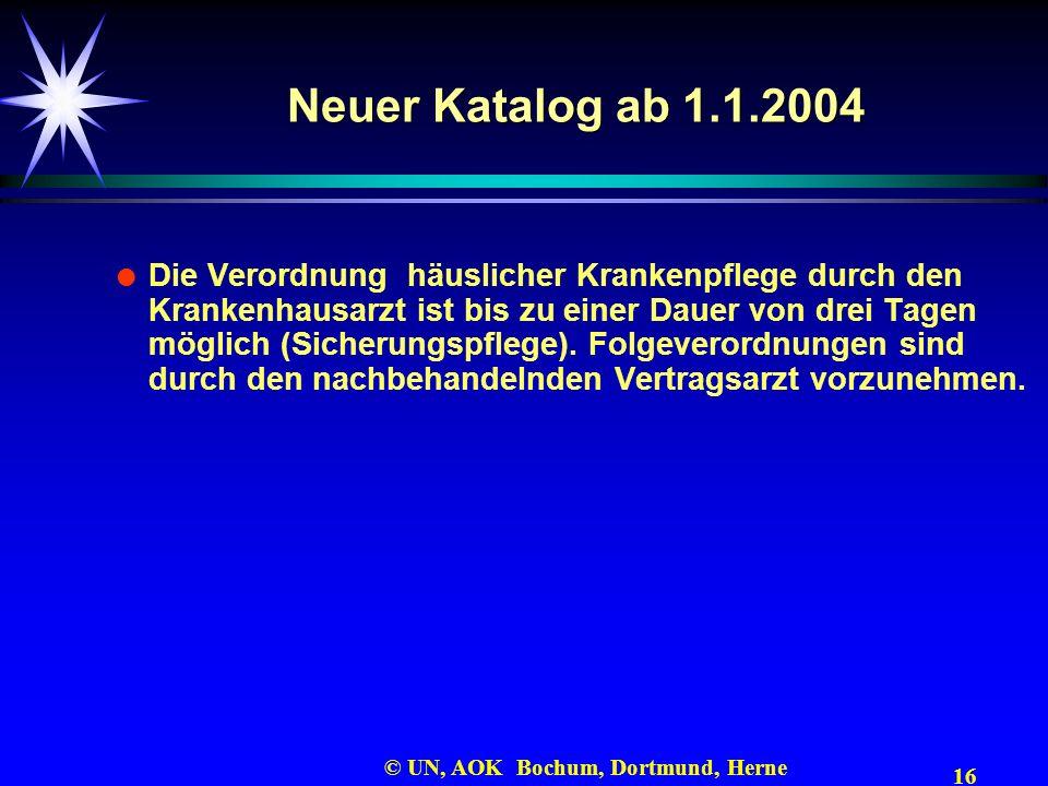 16 © UN, AOK Bochum, Dortmund, Herne Neuer Katalog ab 1.1.2004 Die Verordnung häuslicher Krankenpflege durch den Krankenhausarzt ist bis zu einer Daue