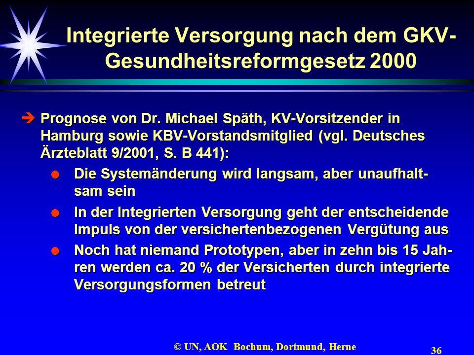 36 © UN, AOK Bochum, Dortmund, Herne Integrierte Versorgung nach dem GKV- Gesundheitsreformgesetz 2000 Prognose von Dr. Michael Späth, KV-Vorsitzender