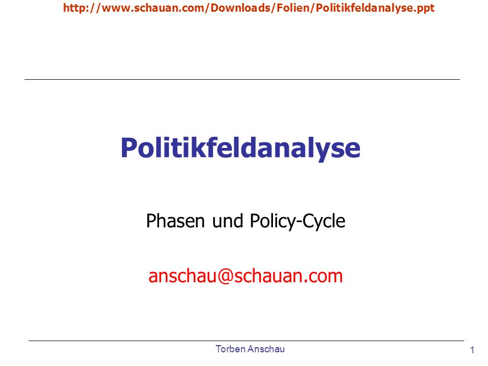 Torben Anschau http://www.schauan.com/Downloads/Folien/Politikfeldanalyse.ppt 1 Politikfeldanalyse Phasen und Policy-Cycle anschau@schauan.com