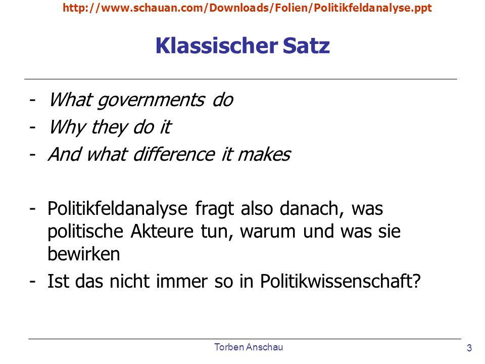 Torben Anschau http://www.schauan.com/Downloads/Folien/Politikfeldanalyse.ppt 3 Klassischer Satz -What governments do -Why they do it -And what differ
