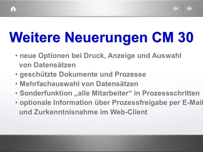 Weitere Neuerungen CM 30 neue Optionen bei Druck, Anzeige und Auswahl von Datensätzen geschützte Dokumente und Prozesse Mehrfachauswahl von Datensätze