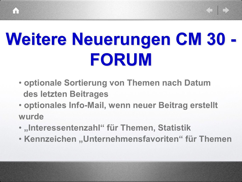 Weitere Neuerungen CM 30 - FORUM optionale Sortierung von Themen nach Datum des letzten Beitrages optionales Info-Mail, wenn neuer Beitrag erstellt wu