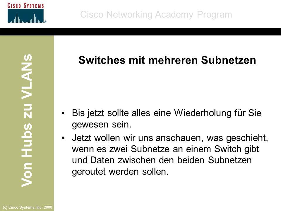 Von Hubs zu VLANs Cisco Networking Academy Program (c) Cisco Systems, Inc. 2000 Switches mit mehreren Subnetzen Bis jetzt sollte alles eine Wiederholu