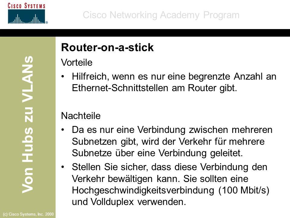 Von Hubs zu VLANs Cisco Networking Academy Program (c) Cisco Systems, Inc. 2000 Router-on-a-stick Vorteile Hilfreich, wenn es nur eine begrenzte Anzah