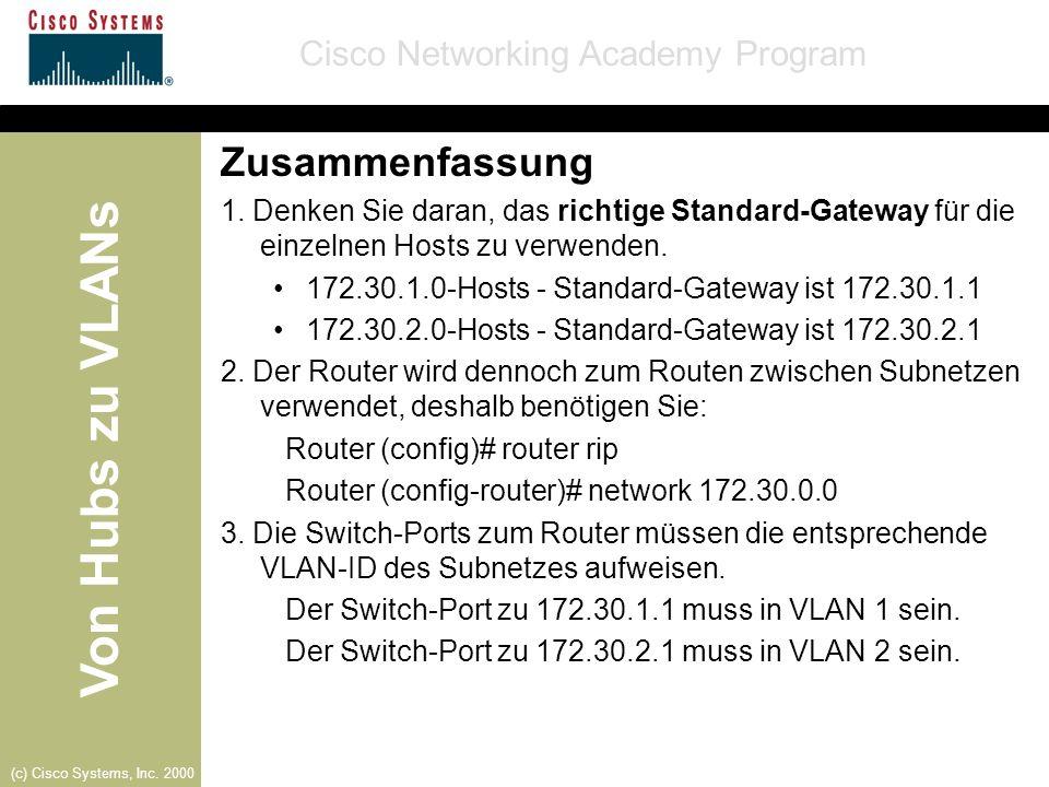 Von Hubs zu VLANs Cisco Networking Academy Program (c) Cisco Systems, Inc. 2000 Zusammenfassung 1. Denken Sie daran, das richtige Standard-Gateway für