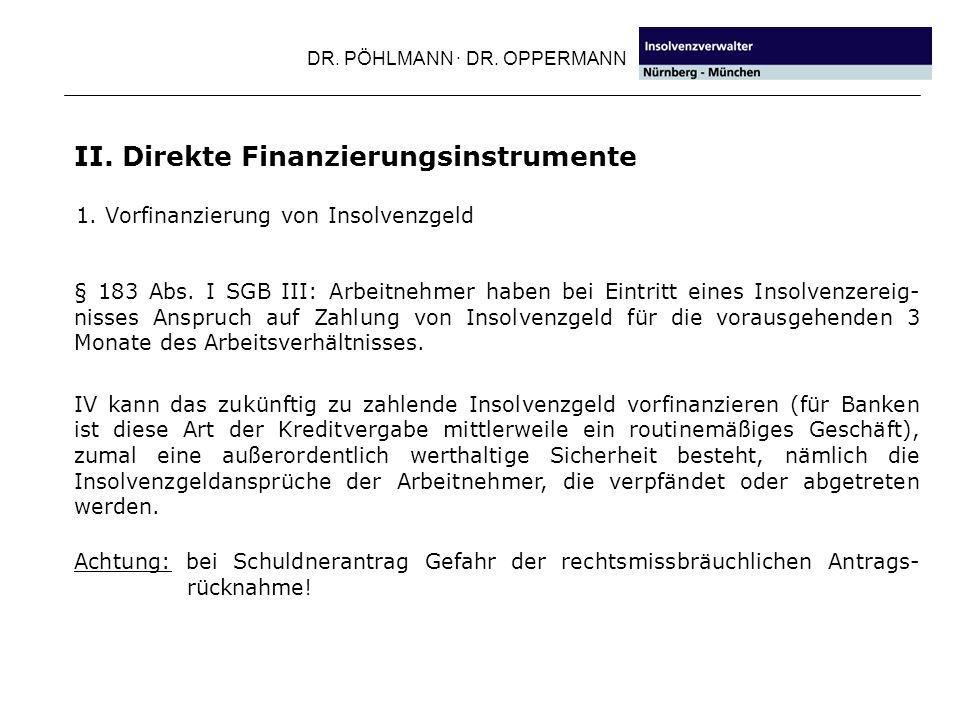 DR. PÖHLMANN · DR. OPPERMANN 1. Vorfinanzierung von Insolvenzgeld II. Direkte Finanzierungsinstrumente § 183 Abs. I SGB III: Arbeitnehmer haben bei Ei