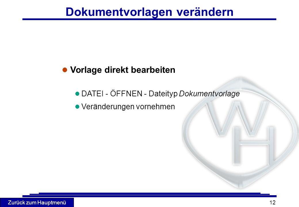 Zurück zum Hauptmenü 12 Dokumentvorlagen verändern l Vorlage direkt bearbeiten l DATEI - ÖFFNEN - Dateityp Dokumentvorlage l Veränderungen vornehmen