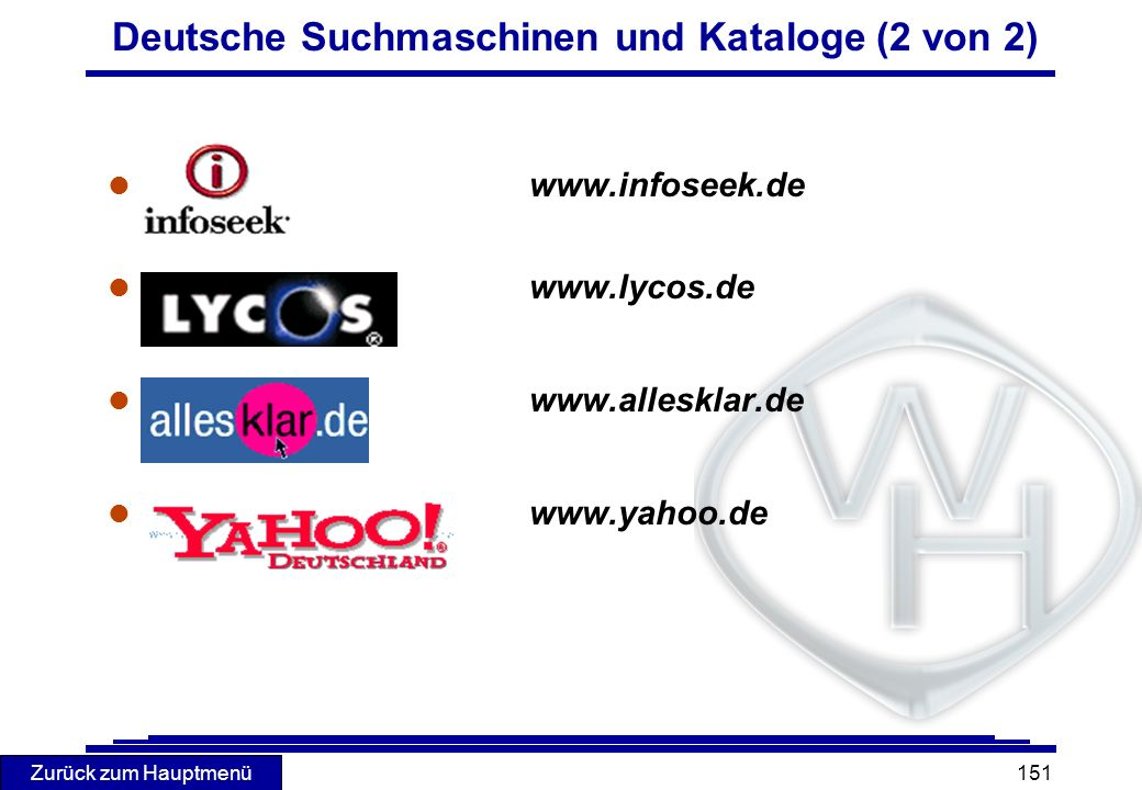 Zurück zum Hauptmenü 151 Deutsche Suchmaschinen und Kataloge (2 von 2) l www.infoseek.de l www.lycos.de l www.allesklar.de l www.yahoo.de