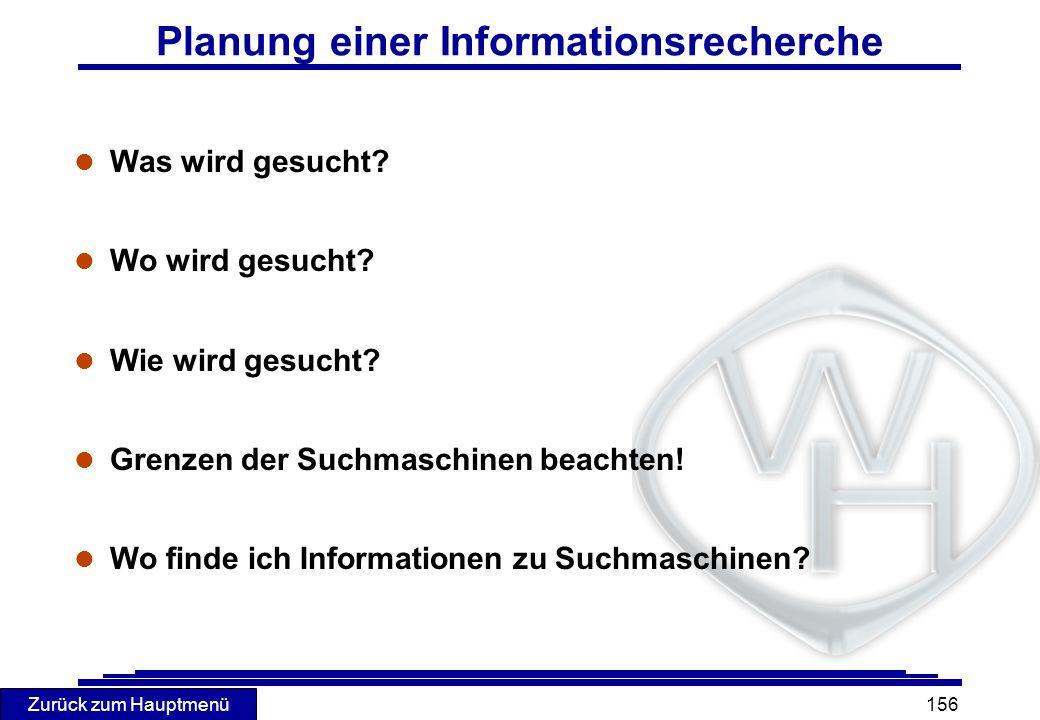 Zurück zum Hauptmenü 156 Planung einer Informationsrecherche l Was wird gesucht? l Wo wird gesucht? l Wie wird gesucht? l Grenzen der Suchmaschinen be