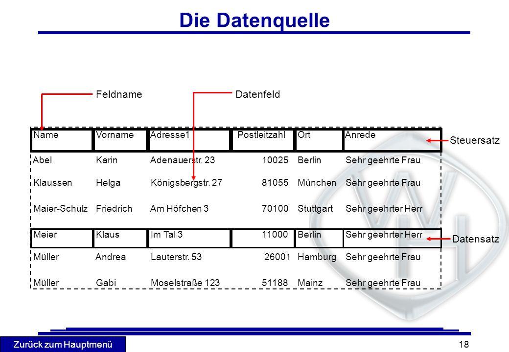 Zurück zum Hauptmenü 18 Die Datenquelle FeldnameDatenfeld Steuersatz Datensatz Name Vorname Adresse1 Postleitzahl Ort Anrede Abel Karin Adenauerstr. 2