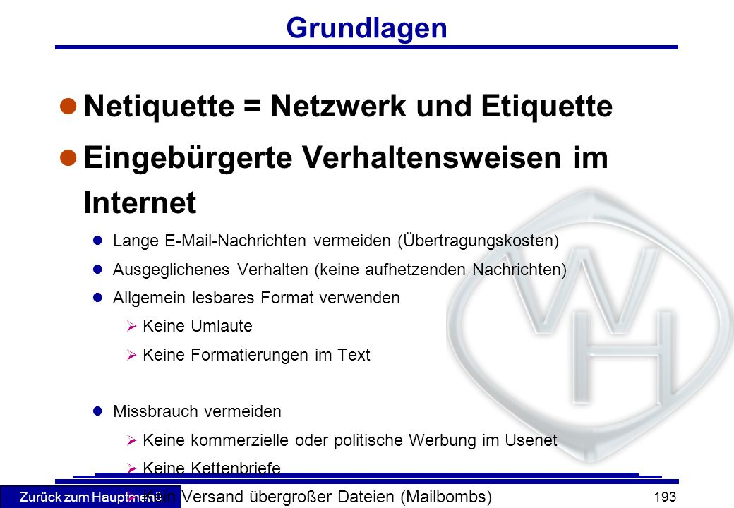 Zurück zum Hauptmenü 193 Grundlagen l Netiquette = Netzwerk und Etiquette l Eingebürgerte Verhaltensweisen im Internet l Lange E-Mail-Nachrichten verm
