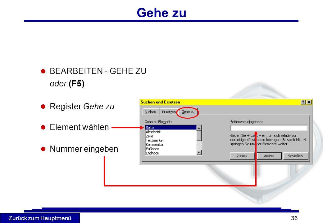 Zurück zum Hauptmenü 36 Gehe zu l BEARBEITEN - GEHE ZU oder (F5) l Register Gehe zu l Element wählen l Nummer eingeben
