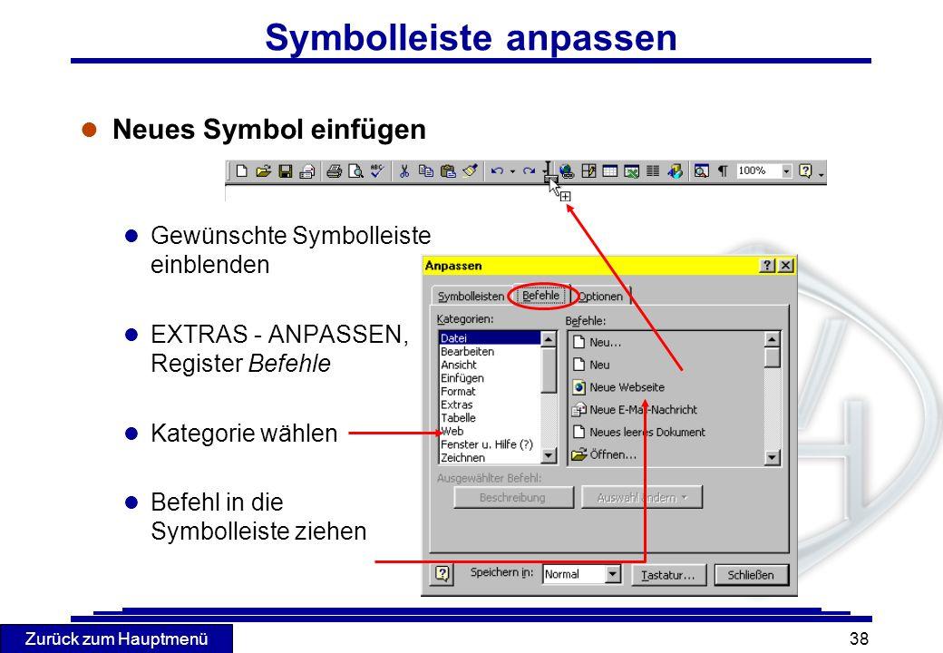 Zurück zum Hauptmenü 38 l Neues Symbol einfügen l Gewünschte Symbolleiste einblenden l EXTRAS - ANPASSEN, Register Befehle l Kategorie wählen l Befehl