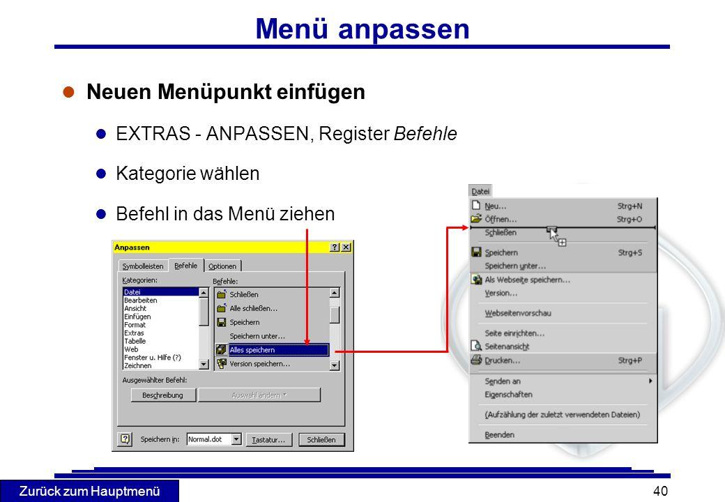 Zurück zum Hauptmenü 40 l Neuen Menüpunkt einfügen l EXTRAS - ANPASSEN, Register Befehle l Kategorie wählen l Befehl in das Menü ziehen Menü anpassen
