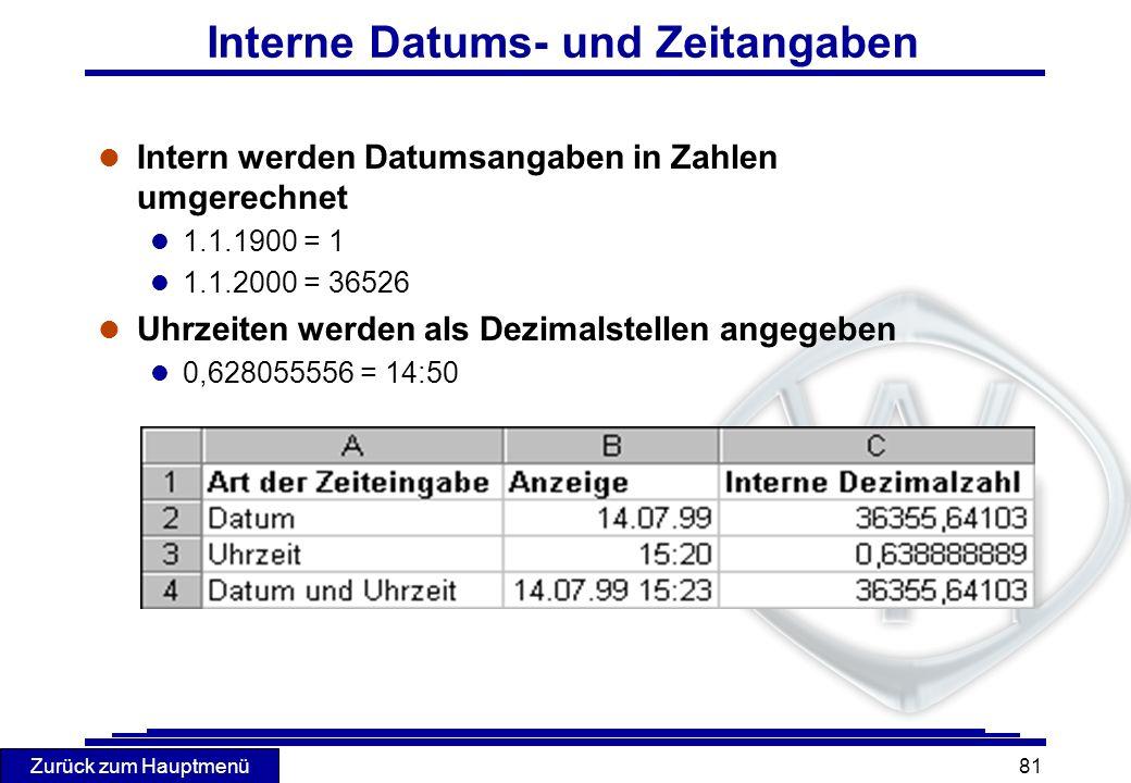 Zurück zum Hauptmenü 81 Interne Datums- und Zeitangaben l Intern werden Datumsangaben in Zahlen umgerechnet l 1.1.1900 = 1 l 1.1.2000 = 36526 l Uhrzei