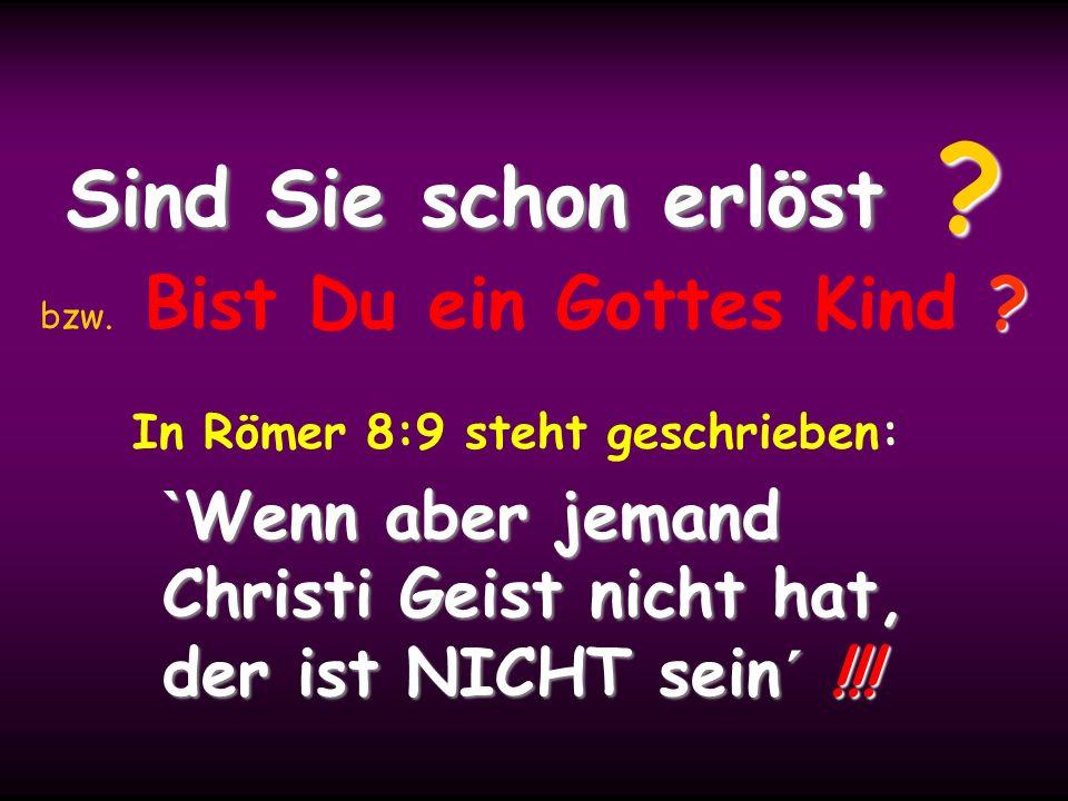 Sind Sie schon erlöst ? ? Sind Sie schon erlöst ? bzw. Bist Du ein Gottes Kind ? In Römer 8:9 steht geschrieben: ` Wenn ` Wenn aber jemand Christi Gei