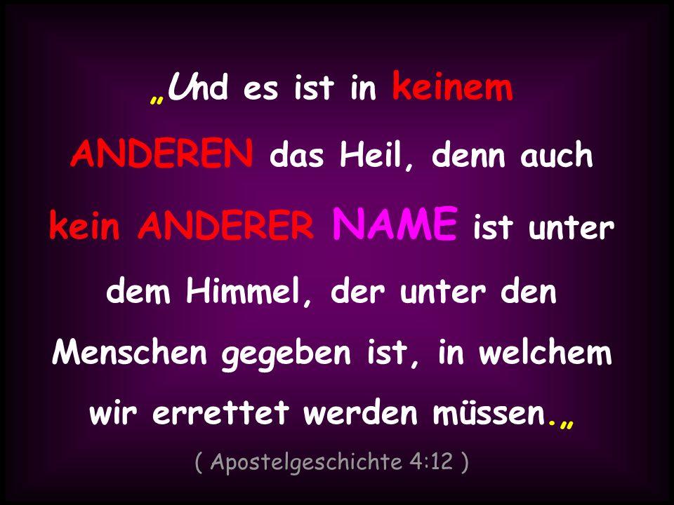 U nd es ist in keinem ANDEREN das Heil, denn auch kein ANDERER NAME ist unter dem Himmel, der unter den Menschen gegeben ist, in welchem wir errettet