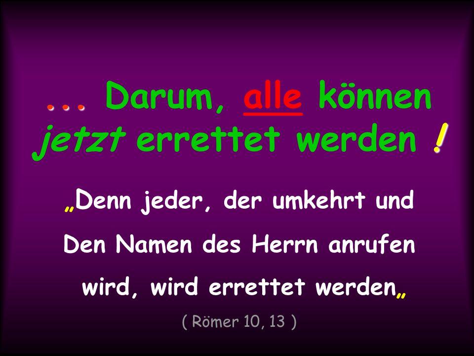 ... !... Darum, alle können jetzt errettet werden ! D enn jeder, der umkehrt und Den Namen des Herrn anrufen wird, wird errettet werden ( Römer 10, 13