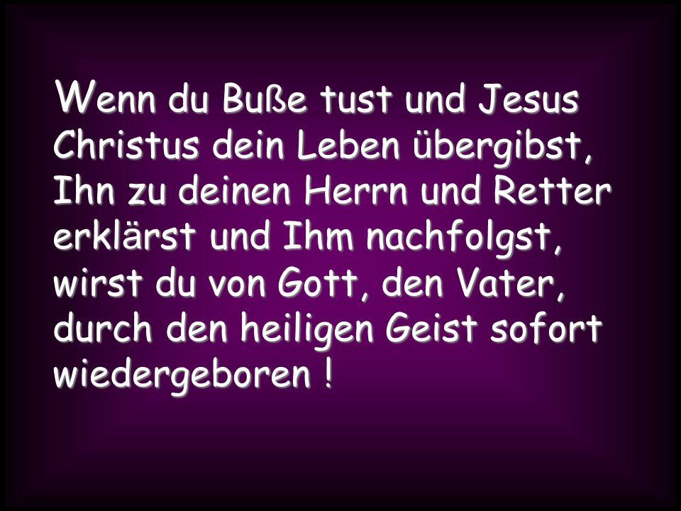 W enn du Bu ß e tust und Jesus Christus dein Leben ü bergibst, Ihn zu deinen Herrn und Retter erkl ä rst und Ihm nachfolgst, wirst du von Gott, den Va