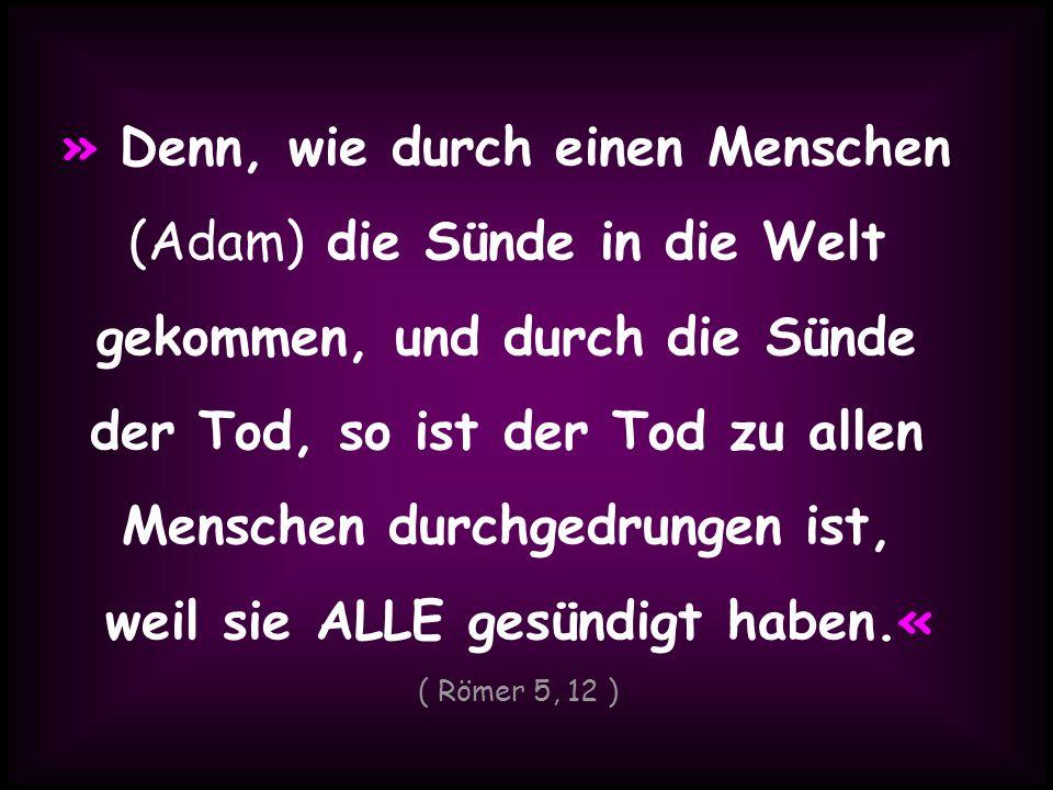 » Denn, wie durch einen Menschen (Adam) die Sünde in die Welt gekommen, und durch die Sünde der Tod, so ist der Tod zu allen Menschen durchgedrungen i