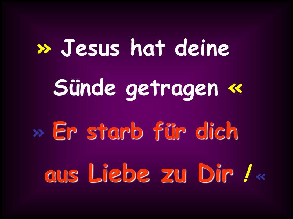 » Jesus hat deine Sünde getragen « Er starb für dich » Er starb für dich aus Liebe zu Dir aus Liebe zu Dir ! «
