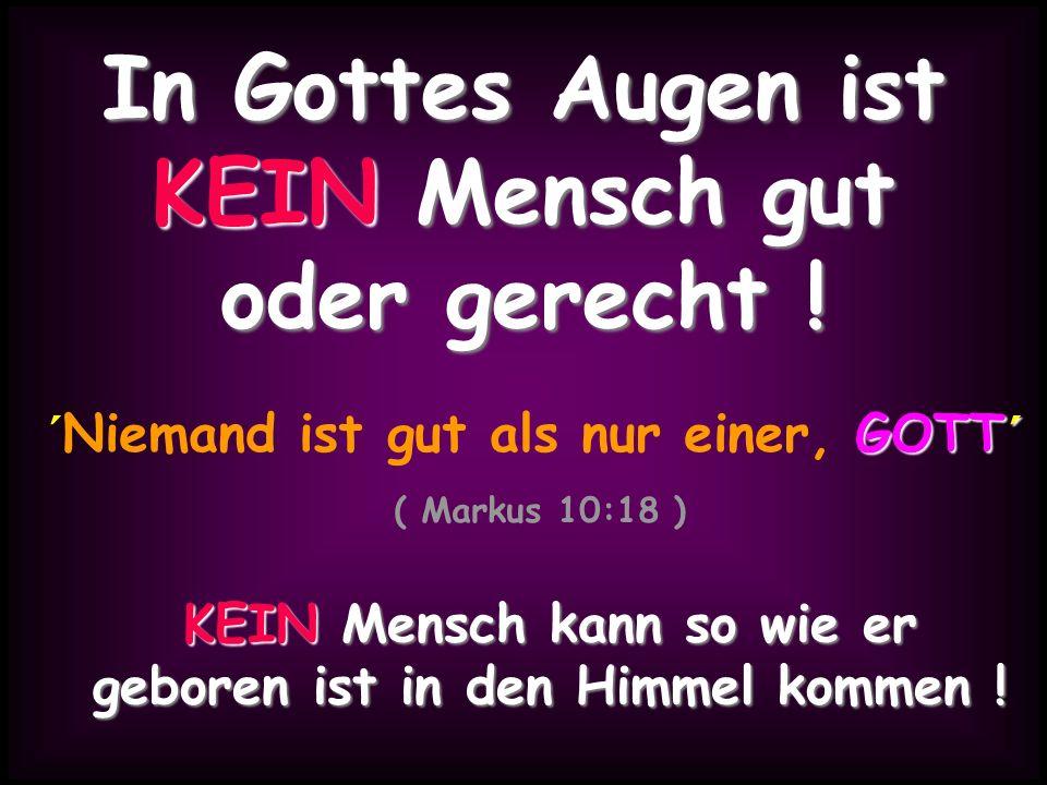 GOTT´ ´Niemand ist gut als nur einer, GOTT´ ( Markus 10:18 ) In Gottes Augen ist KEIN Mensch gut oder gerecht ! KEIN Mensch kann so wie er geboren ist