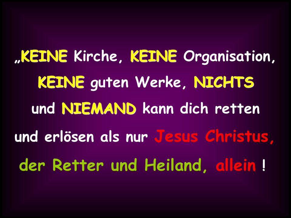 KEINEKEINE KEINE Kirche, KEINE Organisation, KEINENICHTS KEINE guten Werke, NICHTS NIEMAND und NIEMAND kann dich retten und erlösen als nur Jesus Chri