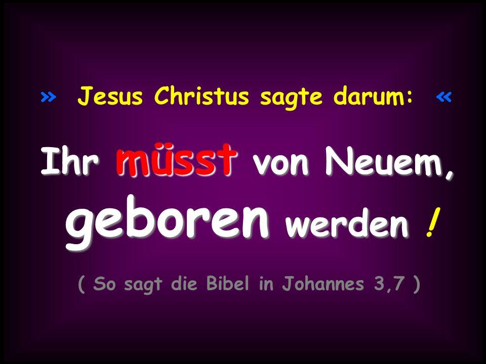 » Jesus Christus sagte darum: « Ihr müsst von Neuem, geboren werden geboren werden ! ( So sagt die Bibel in Johannes 3,7 )