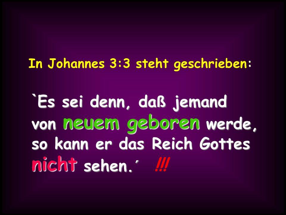 In Johannes 3:3 steht geschrieben: ` Es ` Es sei denn, da ß da ß jemand von neuem geboren geboren werde, so kann er das Reich Gottes nicht nicht sehen