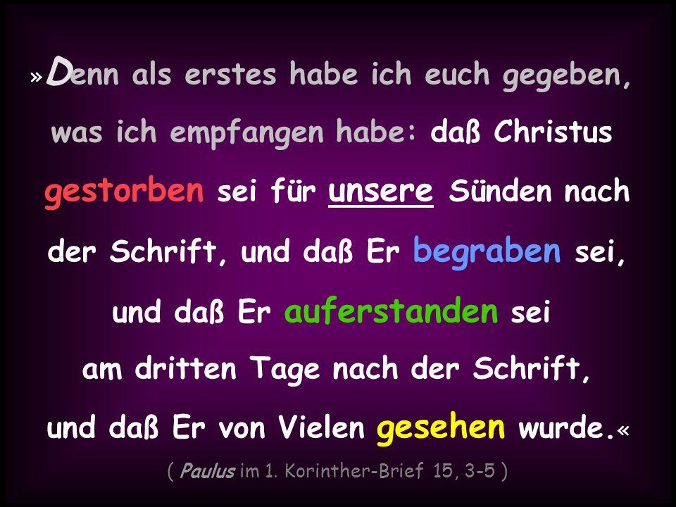 » D enn als erstes habe ich euch gegeben, was ich empfangen habe: daß Christus gestorben sei für unsere Sünden nach der Schrift, und daß Er begraben s