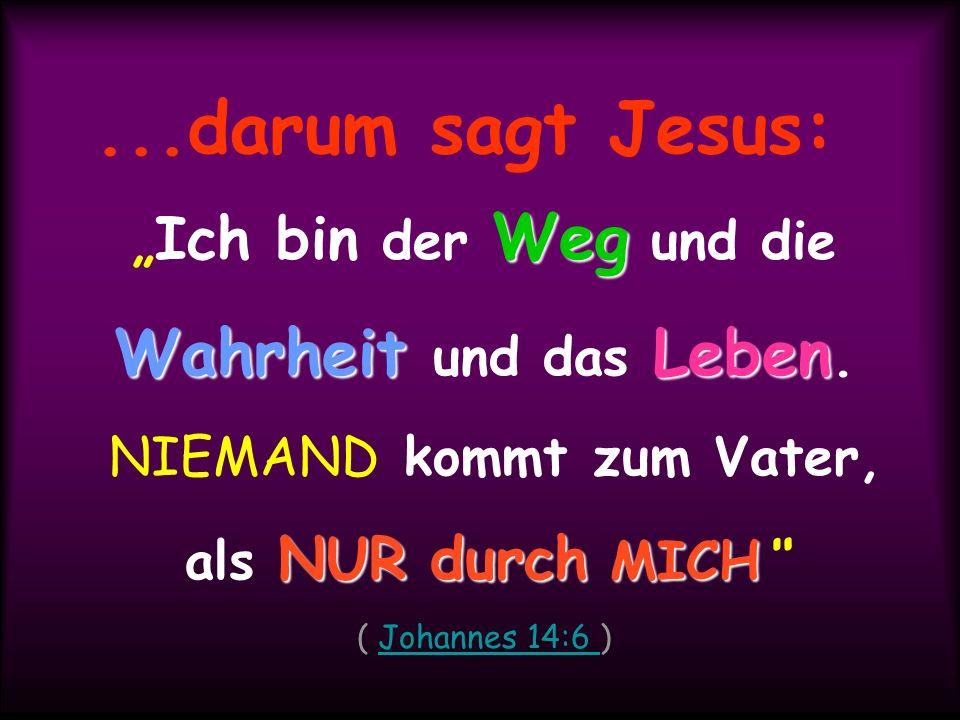 ...darum sagt Jesus: Weg WahrheitLeben Ich bin der Weg und die Wahrheit und das Leben. NIEMAND kommt zum Vater, NUR durch MICH als NUR durch MICH ( Jo