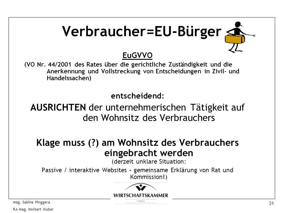 31 Mag. Sabine Pinggera RA Mag. Norbert Huber Verbraucher=EU-Bürger EuGVVO (VO Nr. 44/2001 des Rates über die gerichtliche Zuständigkeit und die Anerk